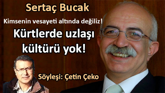 Sertaç Bucak: Kürtlerde uzlaşı kültürü yok!