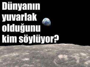 Dünyanın yuvarlak olduğunu kim söylüyor?