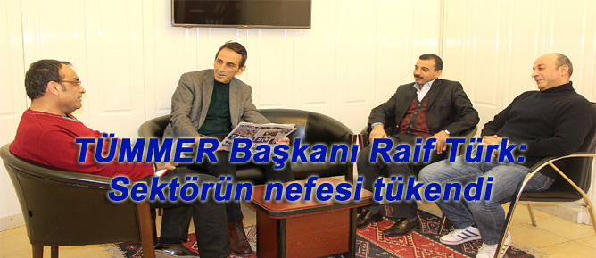 TÜMMER Başkanı Raif Türk: Sektörün nefesi tükendi