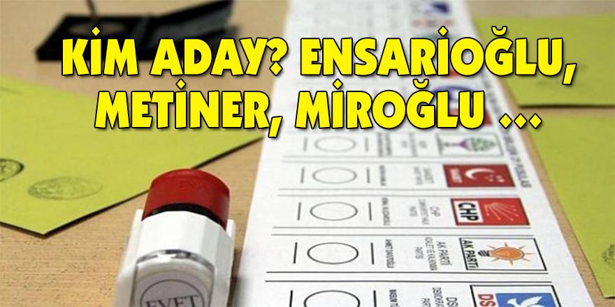 KİM ADAY? Ensarioğlu, Metiner, Miroğlu …