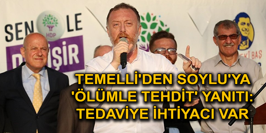 TEMELLİ'DEN SOYLU'YA 'ÖLÜMLE TEHDİT' YANITI: TEDAVİYE İHTİYACI VAR