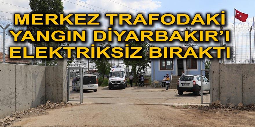 MERKEZ TRAFODAKİ YANGIN DİYARBAKIR'I ELEKTRİKSİZ BIRAKTI
