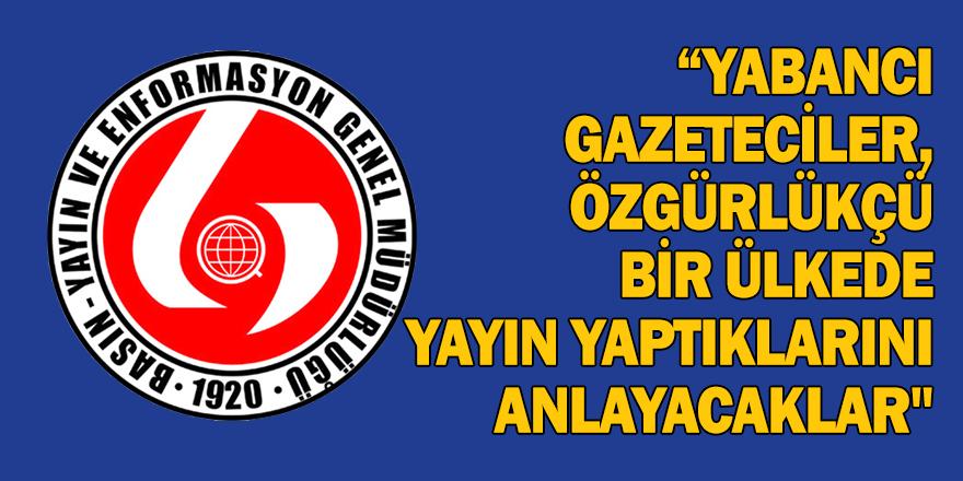 """""""YABANCI GAZETECİLER, ÖZGÜRLÜKÇÜ BİR ÜLKEDE YAYIN YAPTIKLARINI ANLAYACAKLAR"""""""