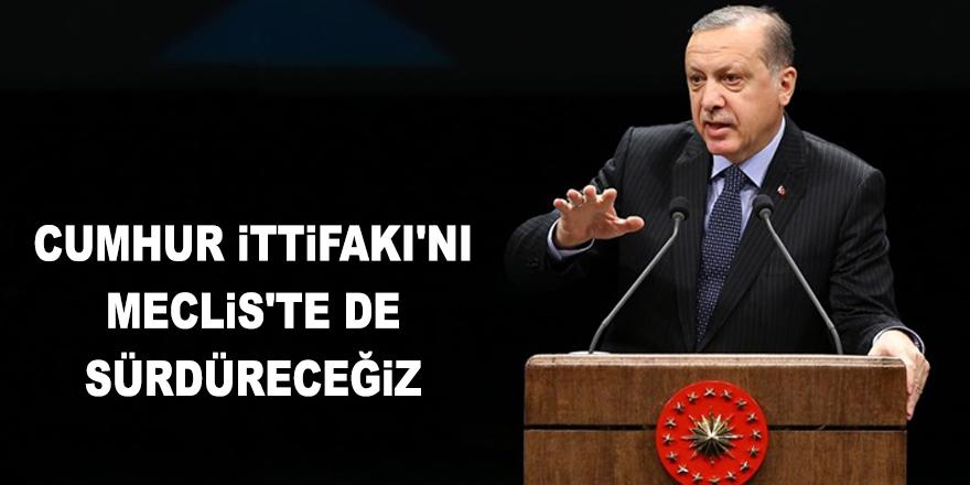 Erdoğan: Cumhur İttifakı'nı Meclis'te de sürdüreceğiz