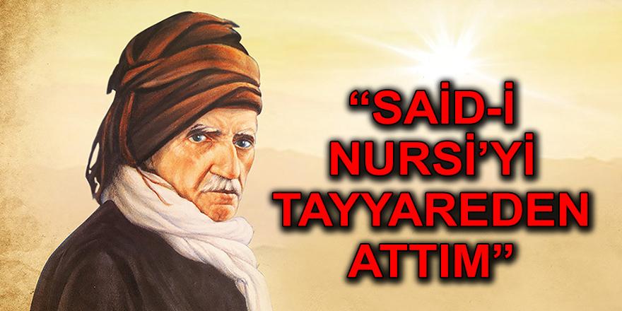 """""""SAİD-İ NURSİ'Yİ TAYYAREDEN ATTIM"""""""