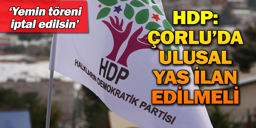 HDP: ÇORLU'DA ULUSAL YAS İLAN EDİLMELİ