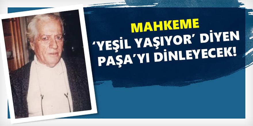 Mahkeme: 'Yeşil yaşıyor' Diyen Paşa'yı Dinleyecek!