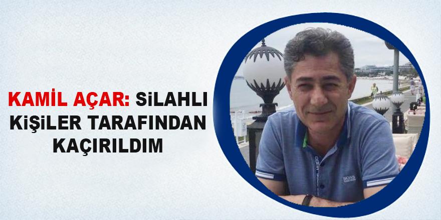 Kamil Açar: Silahlı kişilerce kaçırıldım