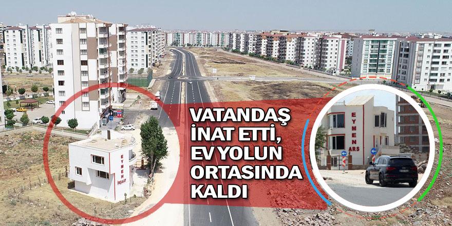 VATANDAŞ İNAT EDİNCE EV YOLUN ORTASINDA KALDI