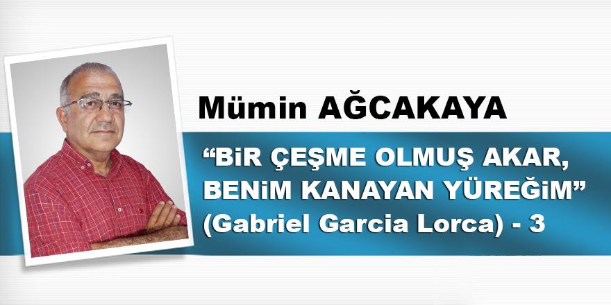 """""""BİR ÇEŞME OLMUŞ AKAR, BENİM KANAYAN YÜREĞİM""""  (Gabriel Garcia Lorca) – 3"""