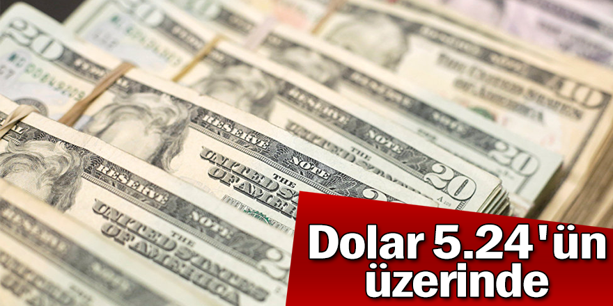 Dolar/TL kuru, 5.24'ün üzerinde