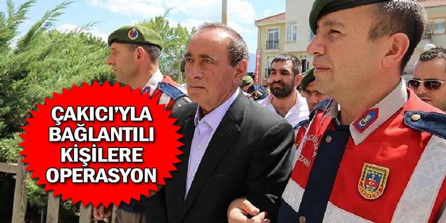 ALAATTİN ÇAKICI'YLA BAĞLANTILI KİŞİLERE OPERASYON