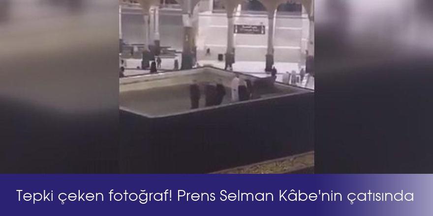 Tepki çeken fotoğraf! Prens Selman Kâbe'nin çatısında