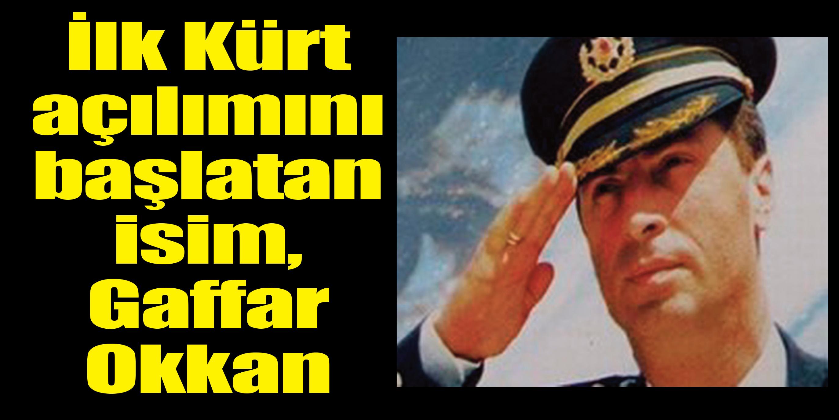İlk Kürt açılımını başlatan isim, Gaffar Okkan