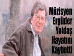 Müzisyen Ergüder Yoldaş Hayatını Kaybetti