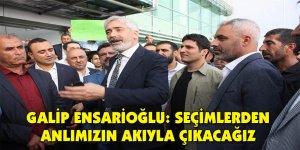 Galip Ensarioğlu: Seçimlerden anlımızın akıyla çıkacağız