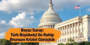 Beyaz Saray: Türk Büyükelçi ile Rahip Brunson Krizini Görüştük