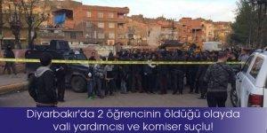 Diyarbakır'da 2 öğrencinin öldüğü olayda vali yardımcısı ve komiser suçlu!